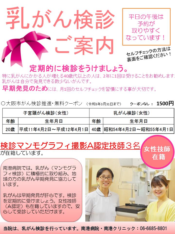 乳がん検診のご案内:定期的に検診をうけましょう。特に乳がんにかかる人が増える40歳代以上の人は、2年に1回は受けることをお勧めします。 乳がんは自分で発見できる数少ないがんです。 早期発見のためには、月1回のセルフチェックを習慣にする事が大切です。南港病院では、乳がん(マンモグラフィ検診)に積極的に取り組み、地域の方の乳がん早期発見に協力しています。女性技師 (A認定)も在籍していますので、安 心して受診していただけます。 当院は、乳がん検診を行っています。南港病院・南港クリニック:06-6685-8801